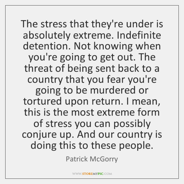 The stress that they're under is absolutely extreme. Indefinite detention. Not knowing ...