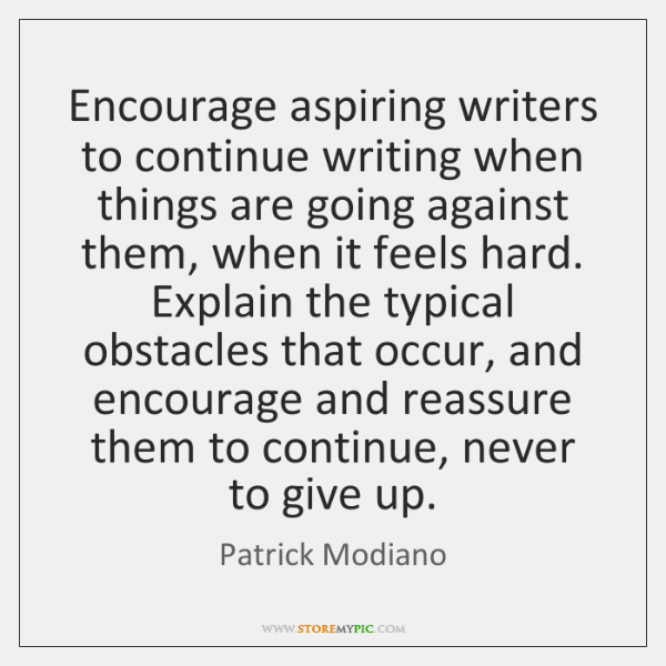Encourage aspiring writers to continue writing when things are going against them, ...