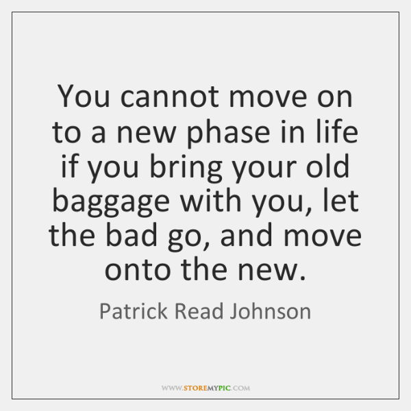 You cannot move on to a new phase in life if you ...