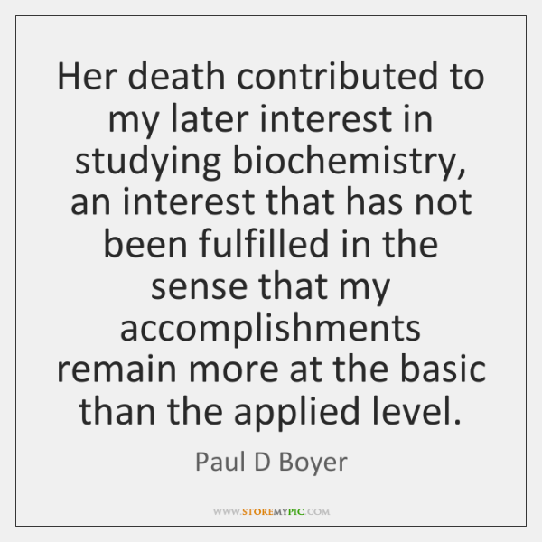 Her death contributed to my later interest in studying biochemistry, an interest ...