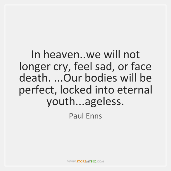 In heaven..we will not longer cry, feel sad, or face death. ......