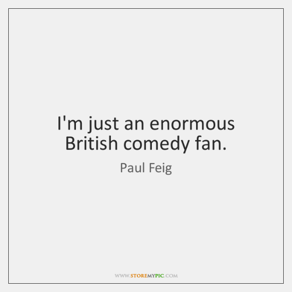I'm just an enormous British comedy fan.