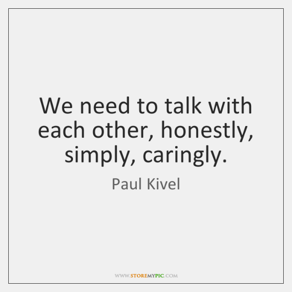 We need to talk with each other, honestly, simply, caringly.