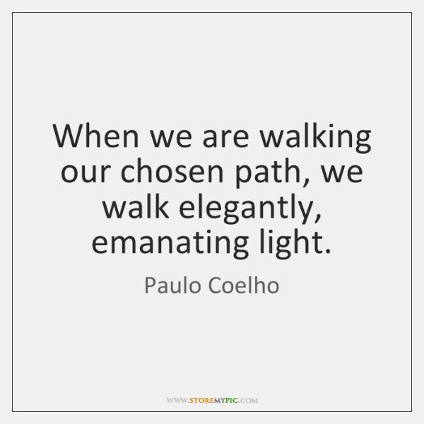 When we are walking our chosen path, we walk elegantly, emanating light.
