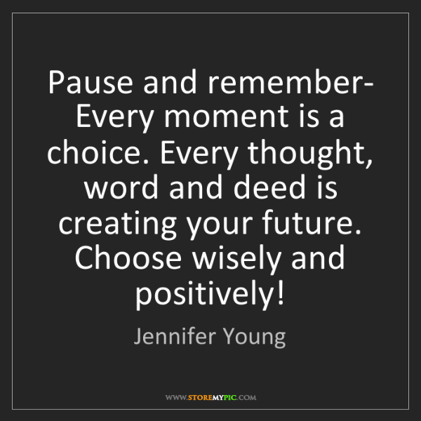 Jennifer Young: Pause and remember- Every moment is a choice. Every thought,...