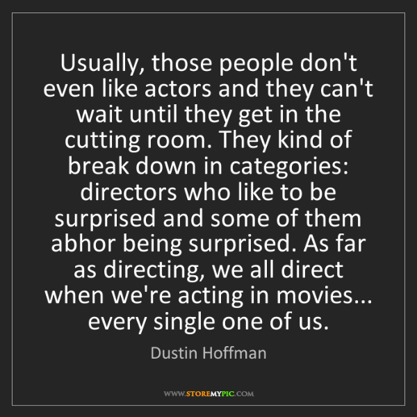 Dustin Hoffman: Usually, those people don't even like actors and they...