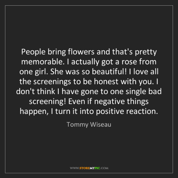 Tommy Wiseau: People bring flowers and that's pretty memorable. I actually...