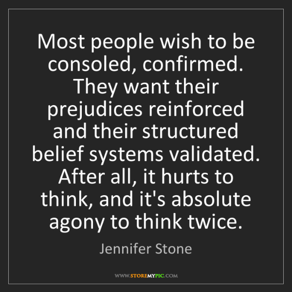 Jennifer Stone: Most people wish to be consoled, confirmed. They want...