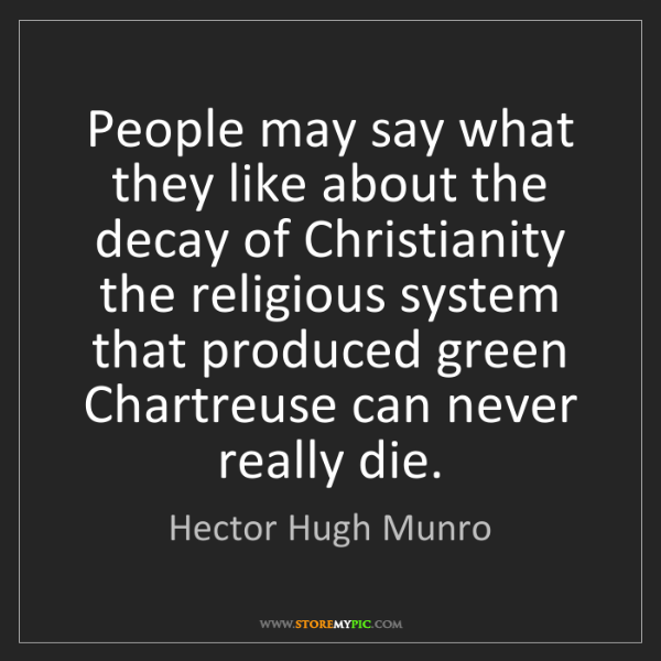 Hector Hugh Munro: People may say what they like about the decay of Christianity...