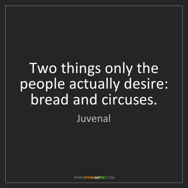 Juvenal: Two things only the people actually desire: bread and...