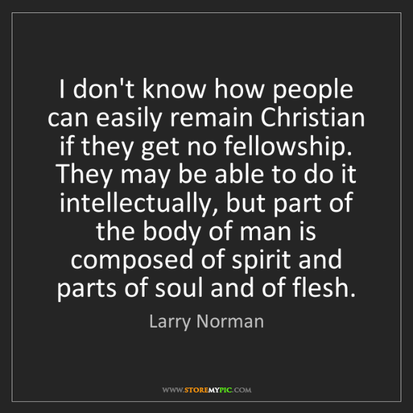 Larry Norman: I don't know how people can easily remain Christian if...