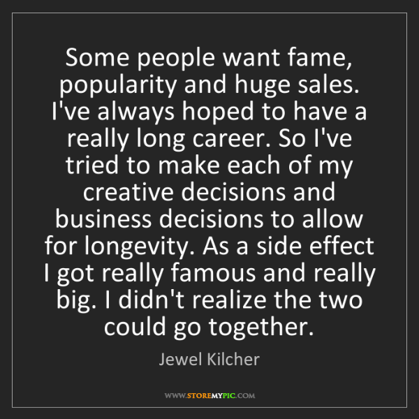 Jewel Kilcher: Some people want fame, popularity and huge sales. I've...