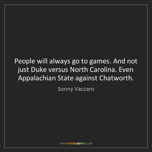 Sonny Vaccaro: People will always go to games. And not just Duke versus...