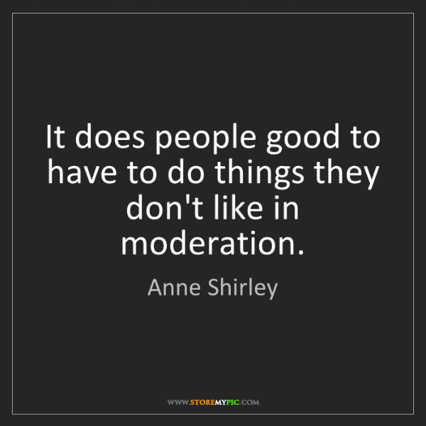 Anne Shirley: It does people good to have to do things they don't like...
