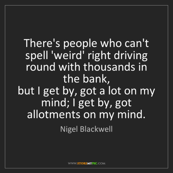 Nigel Blackwell: There's people who can't spell 'weird' right driving...