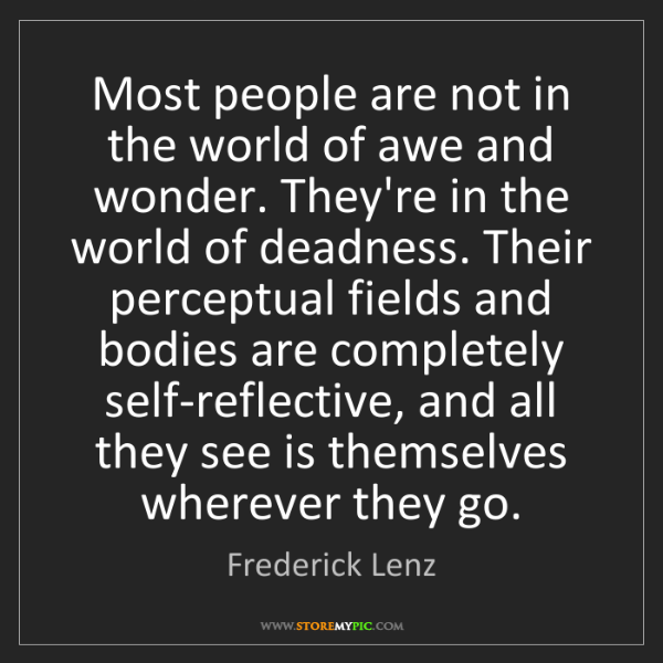 Frederick Lenz: Most people are not in the world of awe and wonder. They're...