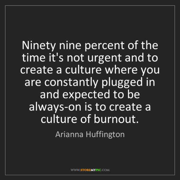 Arianna Huffington: Ninety nine percent of the time it's not urgent and to...