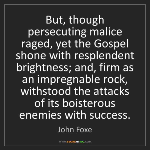 John Foxe: But, though persecuting malice raged, yet the Gospel...
