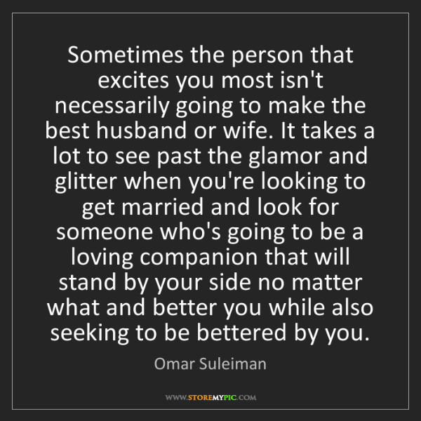 Omar Suleiman: Sometimes the person that excites you most isn't necessarily...