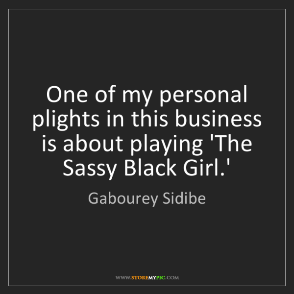 Gabourey Sidibe: One of my personal plights in this business is about...