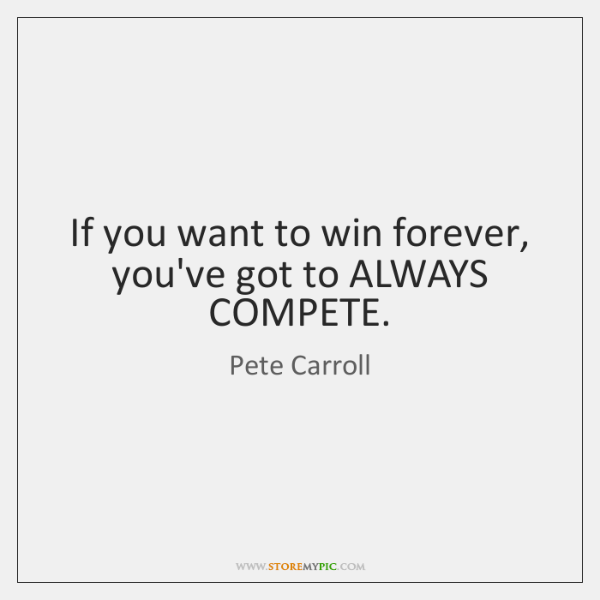 If you want to win forever, you've got to ALWAYS COMPETE.