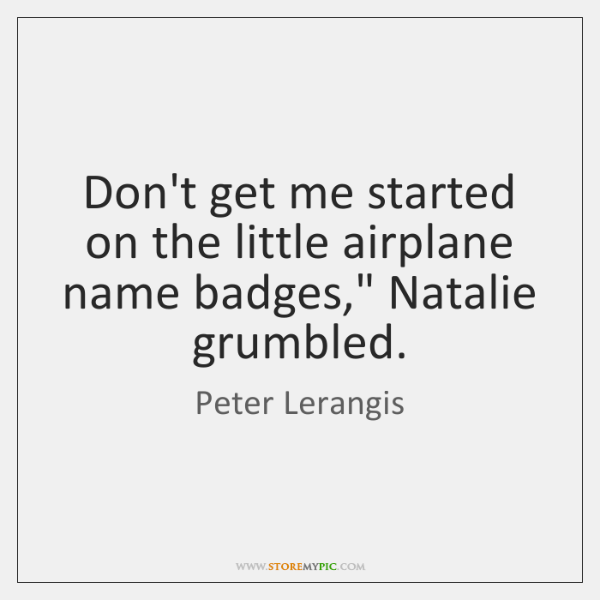 "Don't get me started on the little airplane name badges,"" Natalie grumbled."