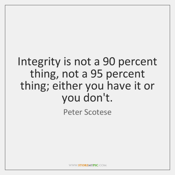 Integrity is not a 90 percent thing, not a 95 percent thing; either you ...