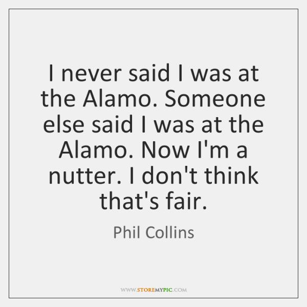 I never said I was at the Alamo. Someone else said I ...