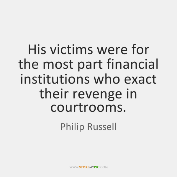 His victims were for the most part financial institutions who exact their ...
