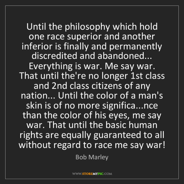 Bob Marley: Until the philosophy which hold one race superior and...