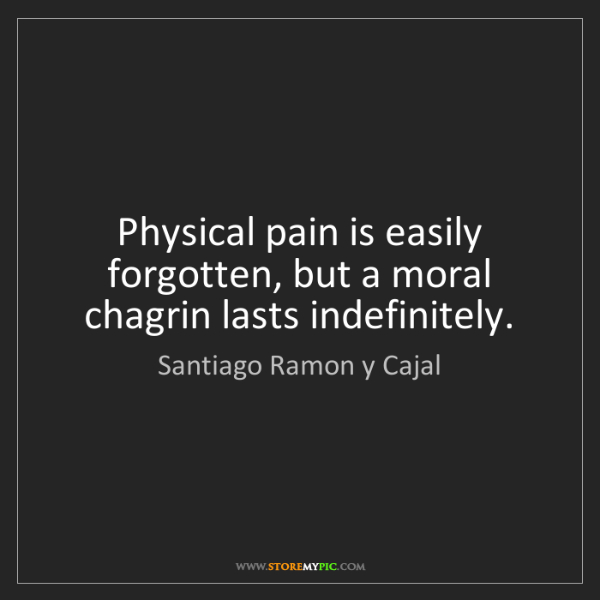Santiago Ramon y Cajal: Physical pain is easily forgotten, but a moral chagrin...