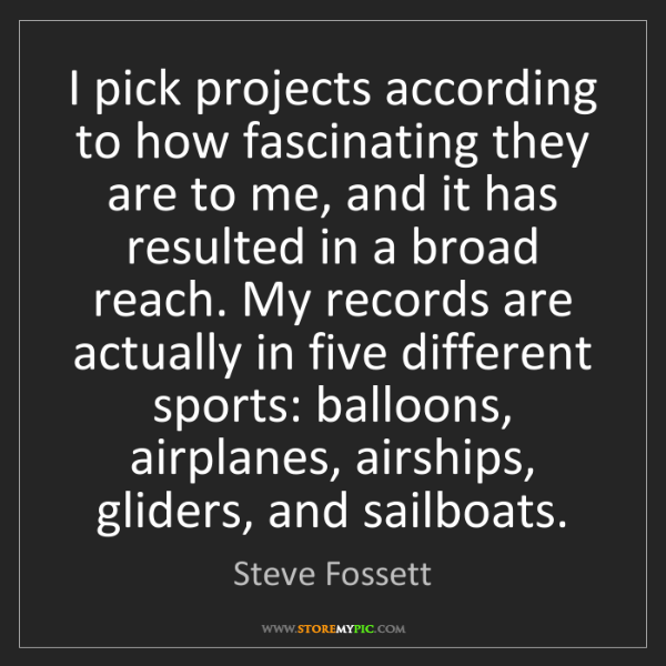 Steve Fossett: I pick projects according to how fascinating they are...
