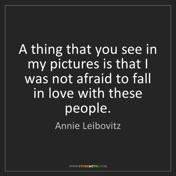 Annie Leibovitz: A thing that you see in my pictures is that I was not...