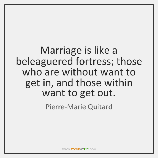 Marriage is like a beleaguered fortress; those who are without want to ...