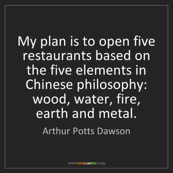 Arthur Potts Dawson: My plan is to open five restaurants based on the five...