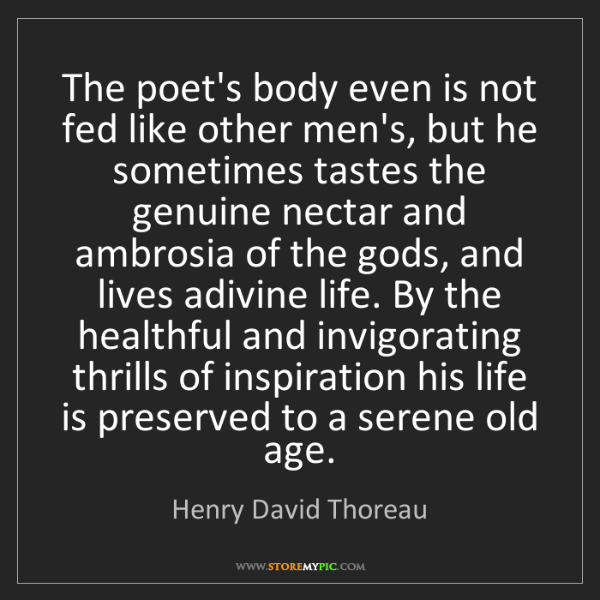 Henry David Thoreau: The poet's body even is not fed like other men's, but...