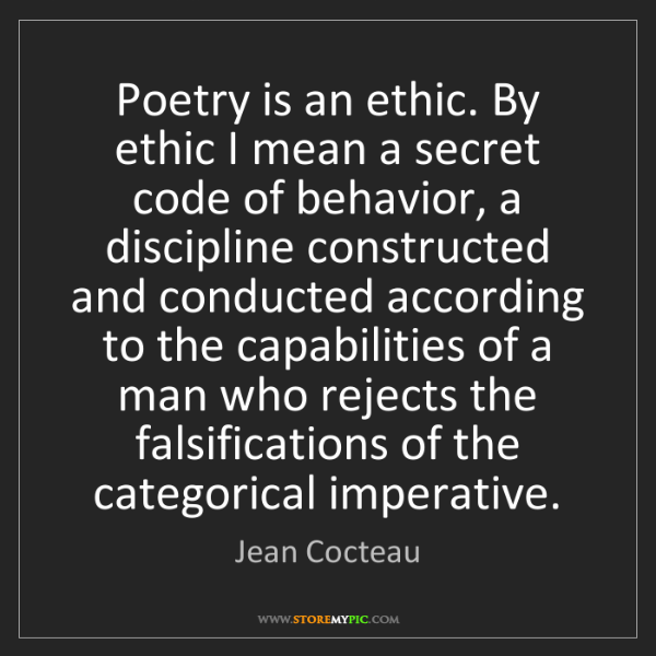 Jean Cocteau: Poetry is an ethic. By ethic I mean a secret code of...