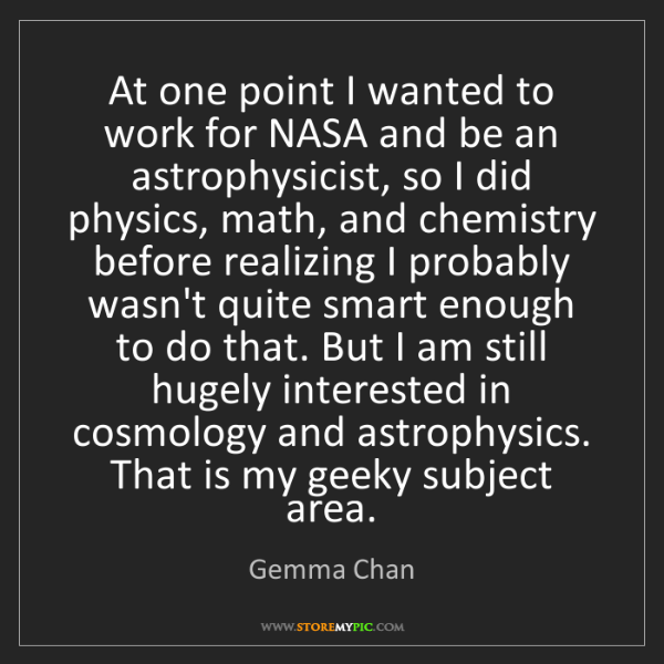 Gemma Chan: At one point I wanted to work for NASA and be an astrophysicist,...