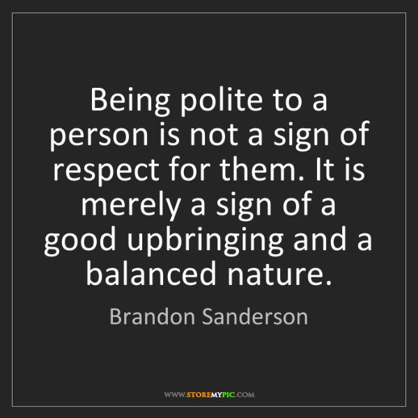 Brandon Sanderson: Being polite to a person is not a sign of respect for...