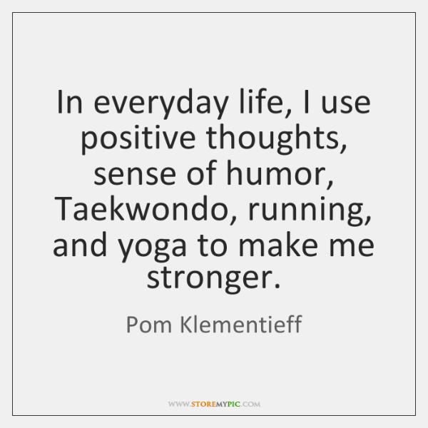 In everyday life, I use positive thoughts, sense of humor, Taekwondo, running, ...