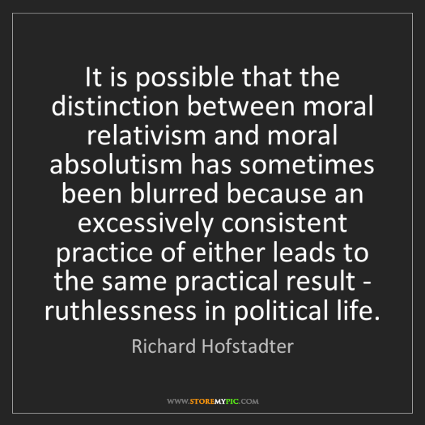 Richard Hofstadter: It is possible that the distinction between moral relativism...