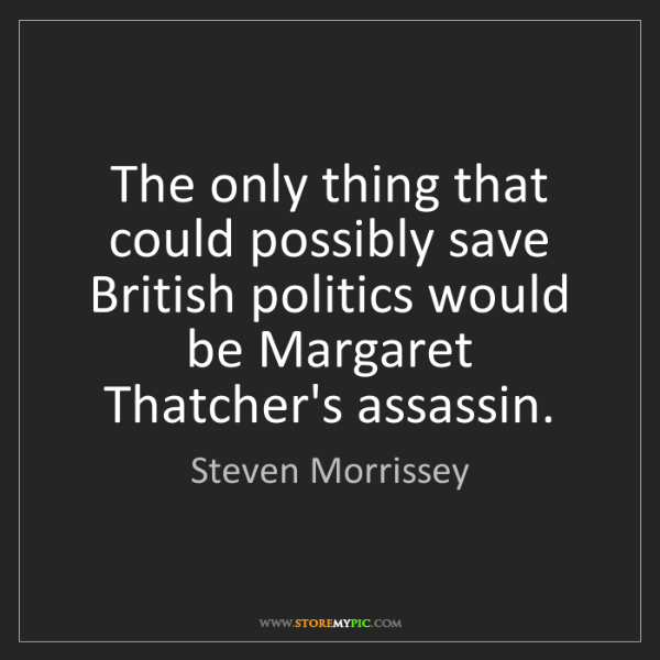 Steven Morrissey: The only thing that could possibly save British politics...