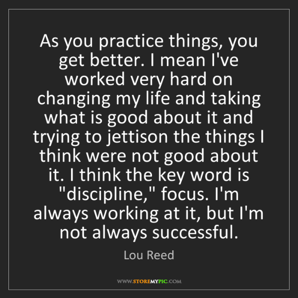 Lou Reed: As you practice things, you get better. I mean I've worked...