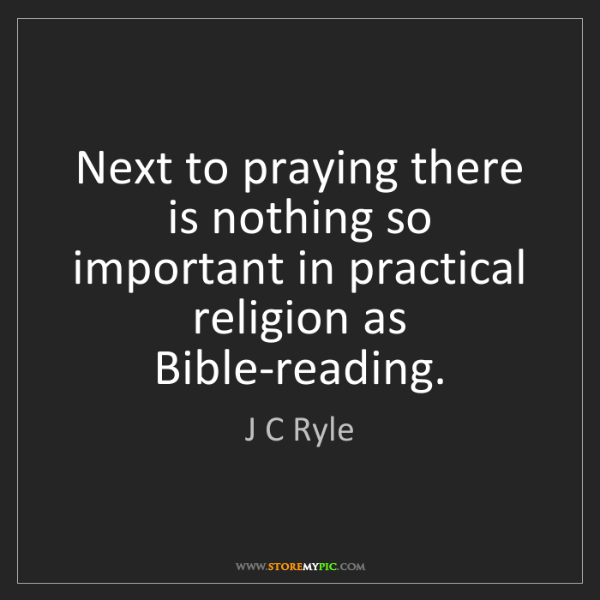 J C Ryle: Next to praying there is nothing so important in practical...