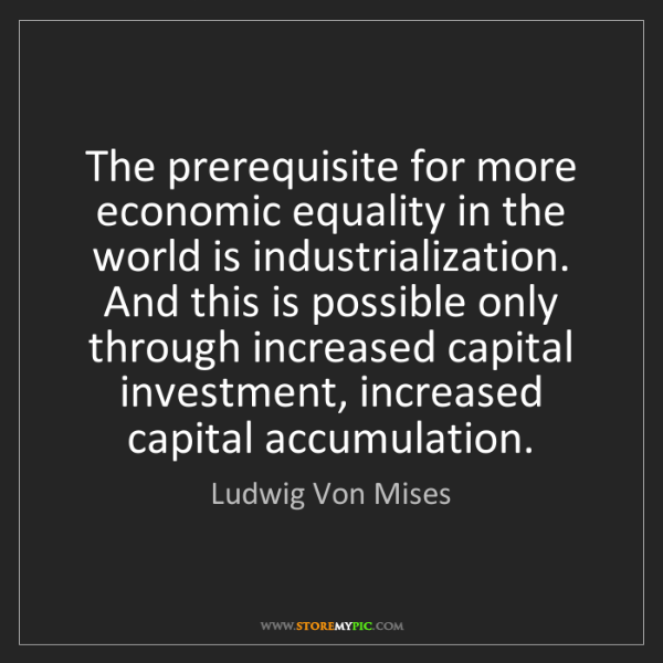 Ludwig Von Mises: The prerequisite for more economic equality in the world...
