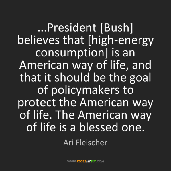 Ari Fleischer: ...President [Bush] believes that [high-energy consumption]...