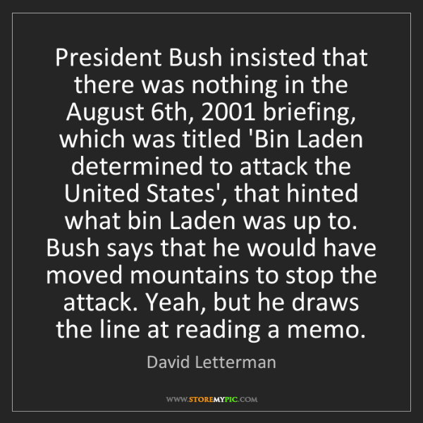 David Letterman: President Bush insisted that there was nothing in the...