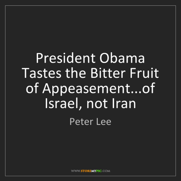 Peter Lee: President Obama Tastes the Bitter Fruit of Appeasement...of...