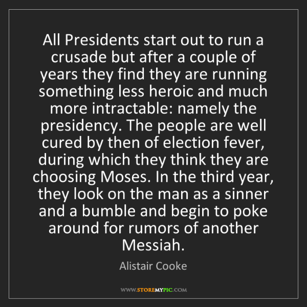 Alistair Cooke: All Presidents start out to run a crusade but after a...