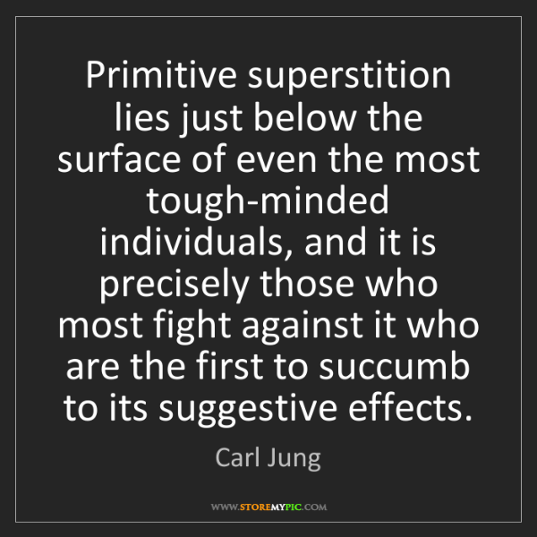 Carl Jung: Primitive superstition lies just below the surface of...